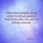 Sometimes holding space feels like doing nothing